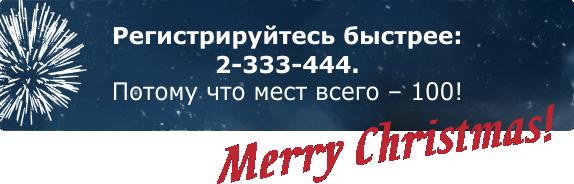 Регистрируйтесь быстрее: 2-333-444. Потому что мест всего – 100! Merry Christmas!